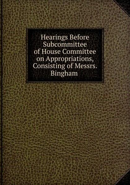 Фото - Hearings Before Subcommittee of House Committee on Appropriations, Consisting of Messrs. Bingham . su of house committee on appropriations hearing before subcommittee of house committee on appropriations