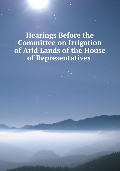 Hearings Before the Committee on Irrigation of Arid Lands of the House of Representatives . цены