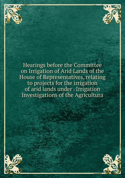 Hearings before the Committee on Irrigation of Arid Lands of the House of Representatives, relating to projects for the irrigation of arid lands under . Irrigation Investigations of the Agricultura цены