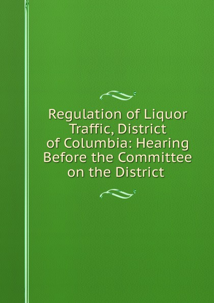 Regulation of Liquor Traffic, District of Columbia: Hearing Before the Committee on the District . carol ericson the district