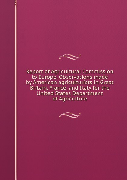 Report of Agricultural Commission to Europe. Observations made by American agriculturists in Great Britain, France, and Italy for the United States Department of Agriculture department of education report on compulsory education in canada great britain germany and the united states