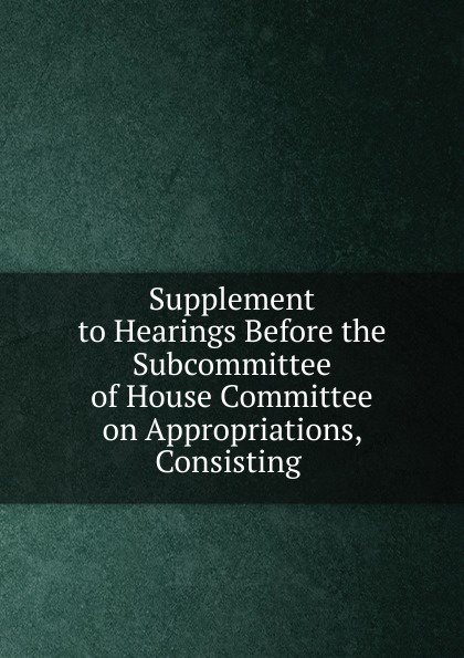 Фото - Supplement to Hearings Before the Subcommittee of House Committee on Appropriations, Consisting . su of house committee on appropriations hearing before subcommittee of house committee on appropriations