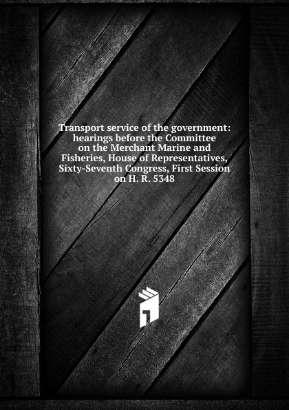 Transport service of the government: hearings before the Committee on the Merchant Marine and Fisheries, House of Representatives, Sixty-Seventh Congress, First Session on H. R. 5348 цены