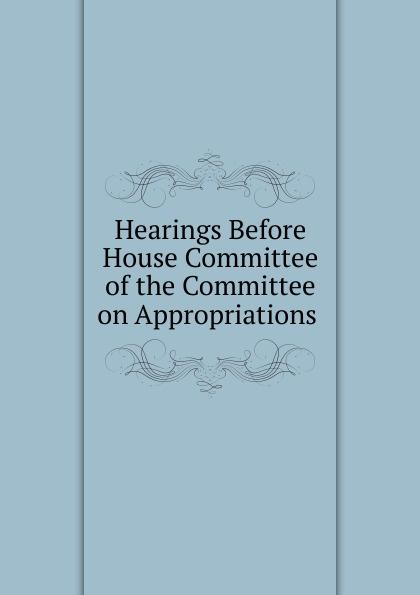 Фото - Hearings Before House Committee of the Committee on Appropriations . su of house committee on appropriations hearing before subcommittee of house committee on appropriations