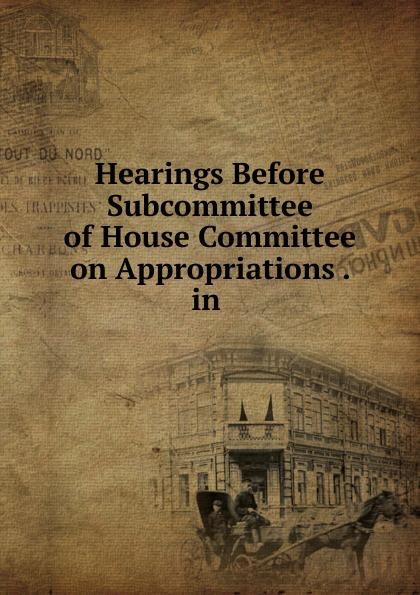 Фото - Hearings Before Subcommittee of House Committee on Appropriations . in . su of house committee on appropriations hearing before subcommittee of house committee on appropriations