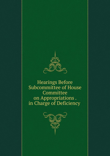Фото - Hearings Before Subcommittee of House Committee on Appropriations . in Charge of Deficiency . su of house committee on appropriations hearing before subcommittee of house committee on appropriations