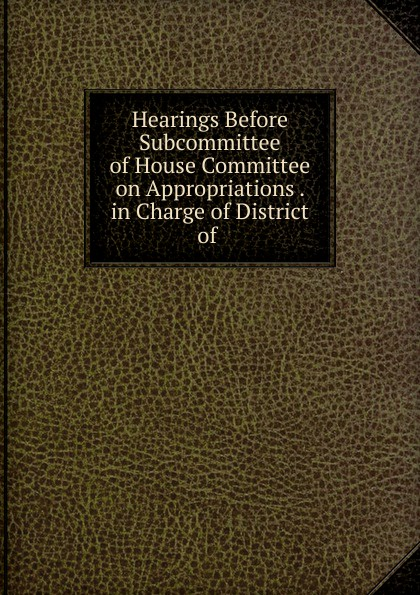 Фото - Hearings Before Subcommittee of House Committee on Appropriations . in Charge of District of . su of house committee on appropriations hearing before subcommittee of house committee on appropriations