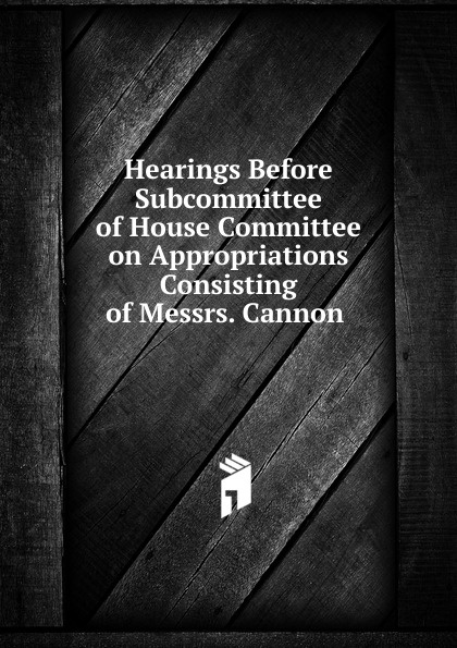 Фото - Hearings Before Subcommittee of House Committee on Appropriations Consisting of Messrs. Cannon . su of house committee on appropriations hearing before subcommittee of house committee on appropriations