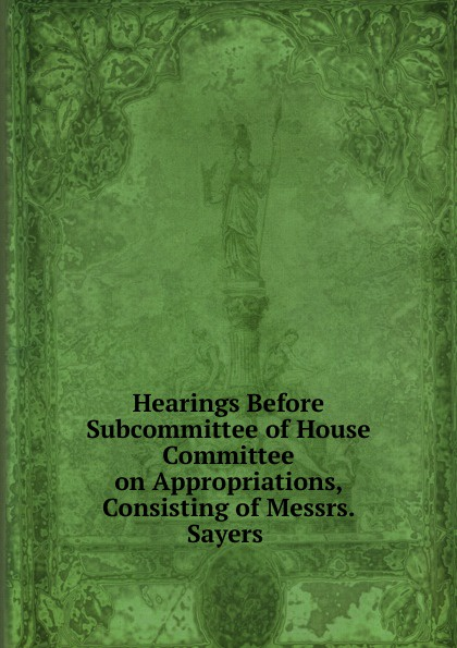 Фото - Hearings Before Subcommittee of House Committee on Appropriations, Consisting of Messrs. Sayers . su of house committee on appropriations hearing before subcommittee of house committee on appropriations