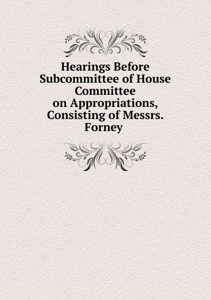 Фото - Hearings Before Subcommittee of House Committee on Appropriations, Consisting of Messrs. Forney . su of house committee on appropriations hearing before subcommittee of house committee on appropriations