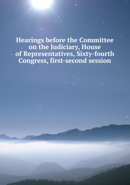 Hearings before the Committee on the Judiciary, House of Representatives, Sixty-fourth Congress, first-second session цены