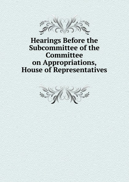 Фото - Hearings Before the Subcommittee of the Committee on Appropriations, House of Representatives . su of house committee on appropriations hearing before subcommittee of house committee on appropriations