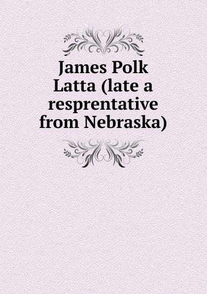 James Polk Latta (late a resprentative from Nebraska)