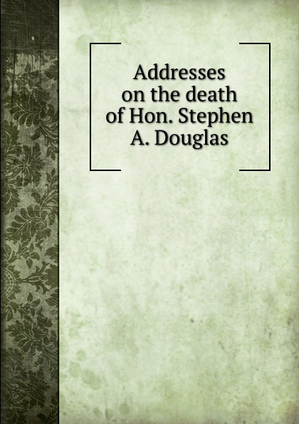 Addresses on the death of Hon. Stephen A. Douglas henry martyn flint life of stephen a douglas