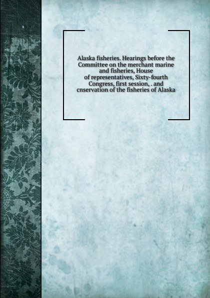 Alaska fisheries. Hearings before the Committee on the merchant marine and fisheries, House of representatives, Sixty-fourth Congress, first session, . and cnservation of the fisheries of Alaska цены