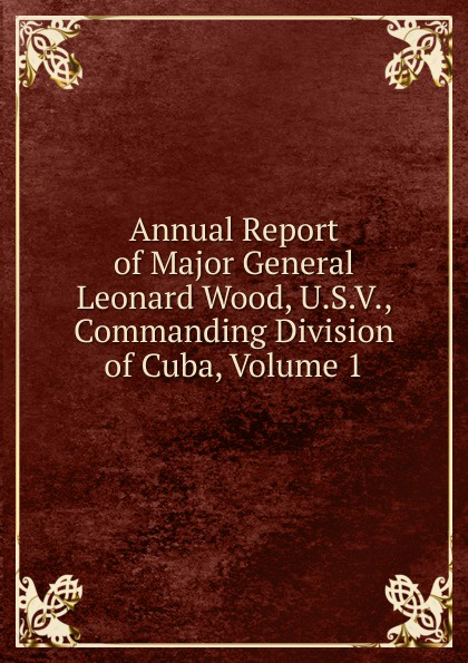 Annual Report of Major General Leonard Wood, U.S.V., Commanding Division of Cuba, Volume 1 annual report volume 6 page 1