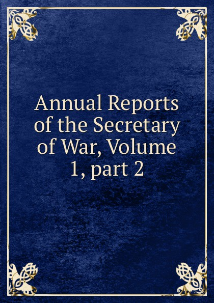 Annual Reports of the Secretary of War, Volume 1,.part 2 german bank inquiry of 1908 stenographic reports page 34 volume 13 part 2 page 35 volume 13 part 2