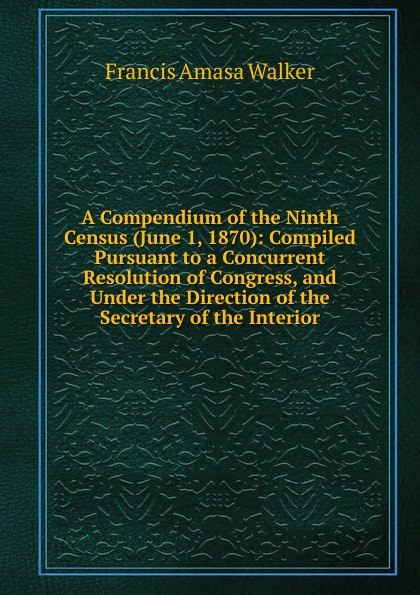 Francis Amasa Walker A Compendium of the Ninth Census (June 1, 1870): Compiled Pursuant to a Concurrent Resolution of Congress, and Under the Direction of the Secretary of the Interior june francis the unconventional maiden