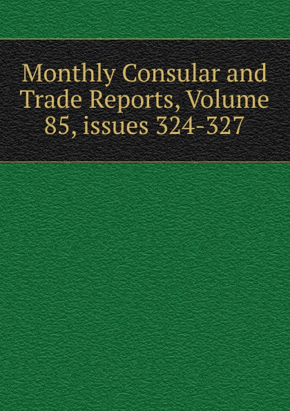 Monthly Consular and Trade Reports, Volume 85,.issues 324-327