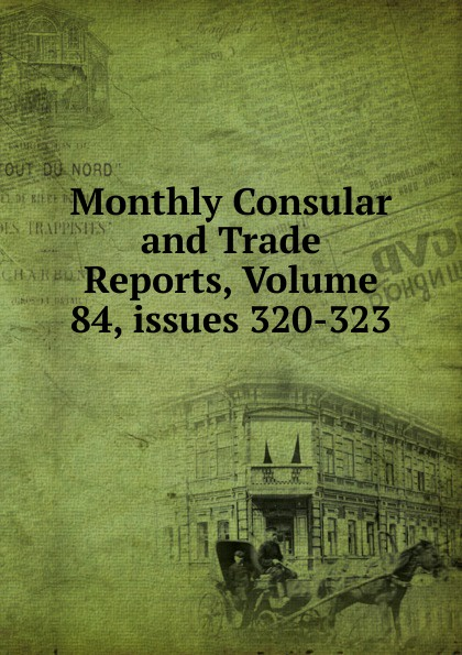 Monthly Consular and Trade Reports, Volume 84,.issues 320-323