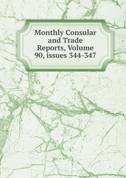 Monthly Consular and Trade Reports, Volume 90,.issues 344-347