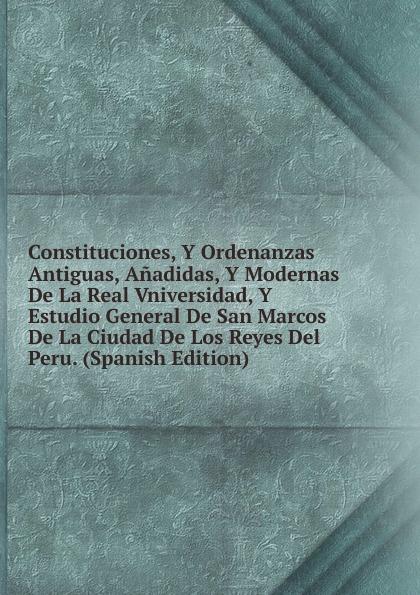 лучшая цена Constituciones, Y Ordenanzas Antiguas, Anadidas, Y Modernas De La Real Vniversidad, Y Estudio General De San Marcos De La Ciudad De Los Reyes Del Peru. (Spanish Edition)