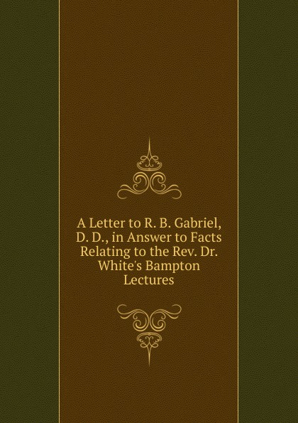 A Letter to R. B. Gabriel, D. D., in Answer to Facts Relating to the Rev. Dr. White.s Bampton Lectures r quilter the answer