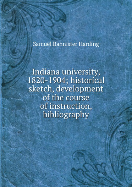 Samuel Bannister Harding Indiana university, 1820-1904; historical sketch, development of the course of instruction, bibliography indiana dept of public instruction some results of eight years of vocatinal training in indiana