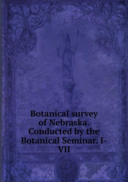 Botanical survey of Nebraska. Conducted by the Seminar. I-VII