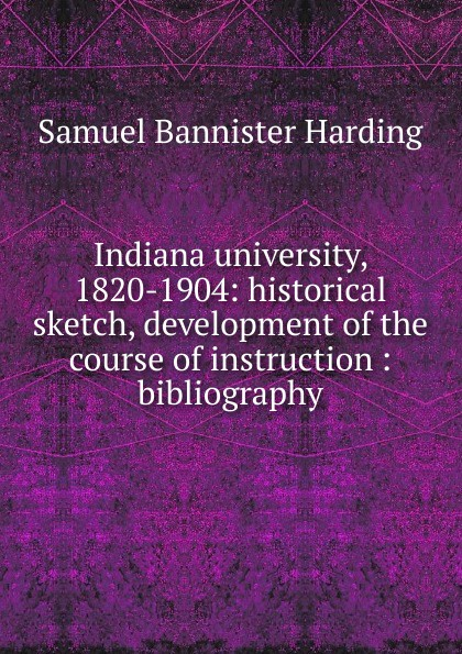 Samuel Bannister Harding Indiana university, 1820-1904: historical sketch, development of the course of instruction : bibliography indiana dept of public instruction some results of eight years of vocatinal training in indiana