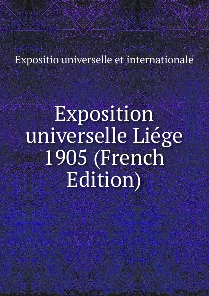 Expositio universelle et internationale Exposition universelle Liege 1905 (French Edition) claude vignon exposition universelle de 1855 beaux arts french edition