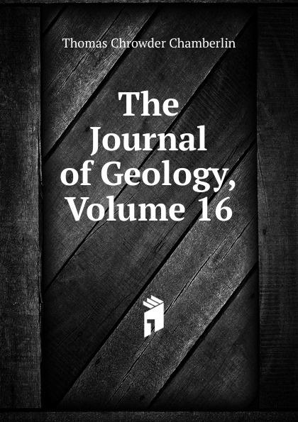 Thomas Chrowder Chamberlin The Journal of Geology, Volume 16 larry thomas coal geology