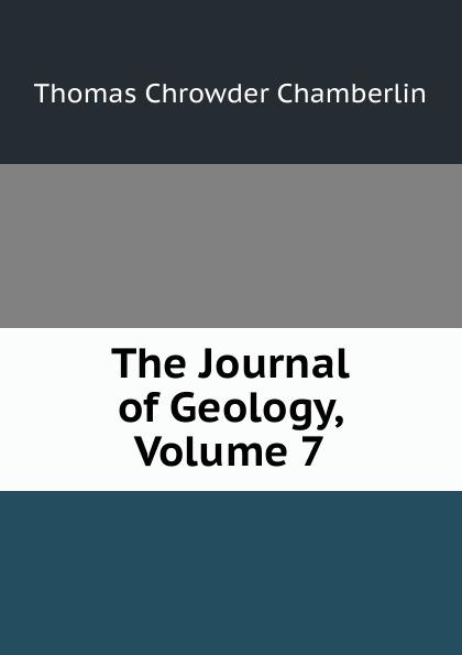 Thomas Chrowder Chamberlin The Journal of Geology, Volume 7 larry thomas coal geology