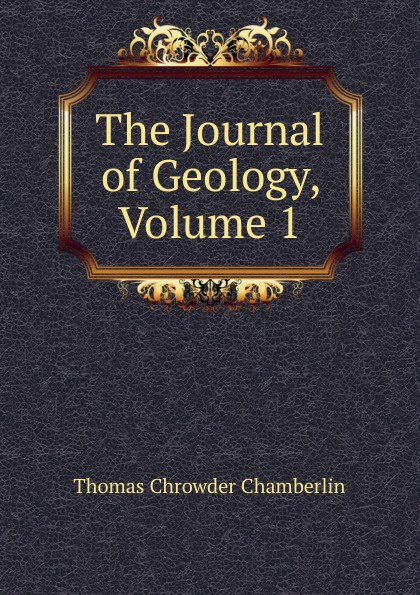 Thomas Chrowder Chamberlin The Journal of Geology, Volume 1 larry thomas coal geology
