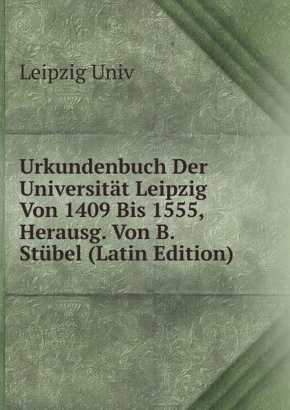 Leipzig Univ Urkundenbuch Der Universitat Leipzig Von 1409 Bis 1555, Herausg. Von B. Stubel (Latin Edition)