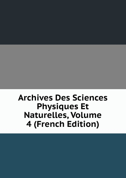 Archives Des Sciences Physiques Et Naturelles, Volume 4 (French Edition) henri stein le bibliographe moderne courrier international des archives et des bibliotheques volume 22 french edition