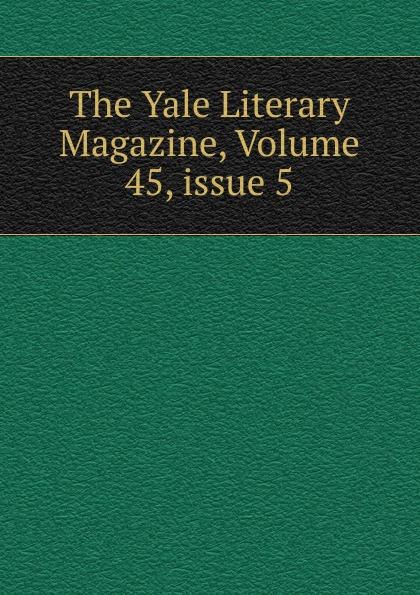 The Yale Literary Magazine, Volume 45,.issue 5
