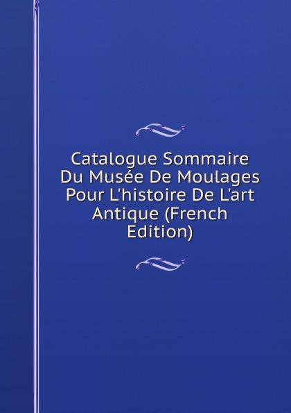 Catalogue Sommaire Du Musee De Moulages Pour L.histoire De L.art Antique (French Edition) maspero gaston guide du visiteur musee de boulaq french edition