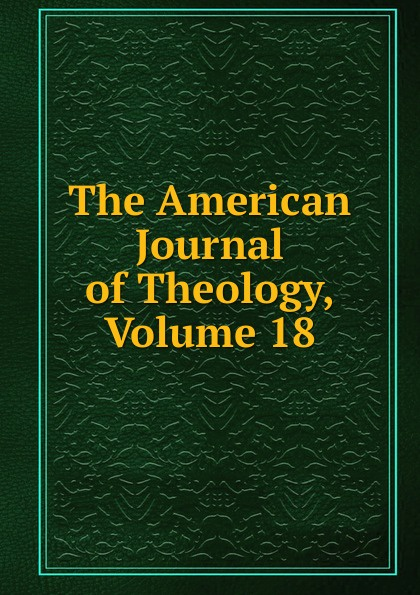The American Journal of Theology, Volume 18
