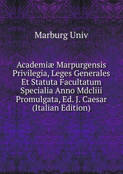 Marburg Univ Academiae Marpurgensis Privilegia, Leges Generales Et Statuta Facultatum Specialia Anno Mdcliii Promulgata, Ed. J. Caesar (Italian Edition)
