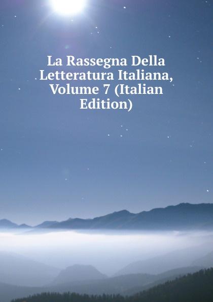 La Rassegna Della Letteratura Italiana, Volume 7 (Italian Edition) erasmo pèrcopo rassegna critica della letteratura italiana 1900 vol 5 classic reprint