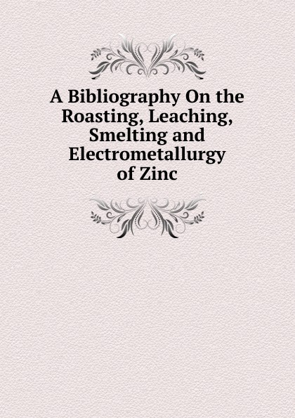 A Bibliography On the Roasting, Leaching, Smelting and Electrometallurgy of Zinc