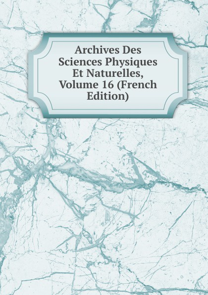 Archives Des Sciences Physiques Et Naturelles, Volume 16 (French Edition) henri stein le bibliographe moderne courrier international des archives et des bibliotheques volume 22 french edition