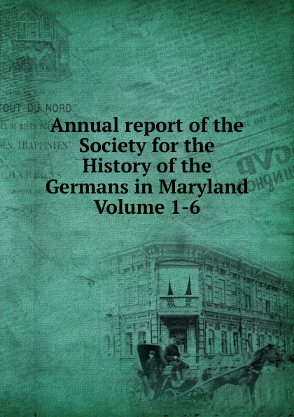 Annual report of the Society for the History of the Germans in Maryland Volume 1-6 annual report volume 6 page 1