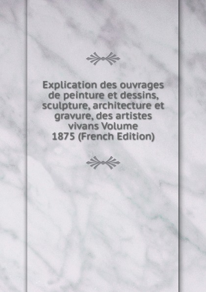 Explication des ouvrages de peinture et dessins, sculpture, architecture et gravure, des artistes vivans Volume 1875 (French Edition)
