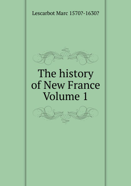 Lescarbot Marc 1570?-1630? The history of New France Volume 1