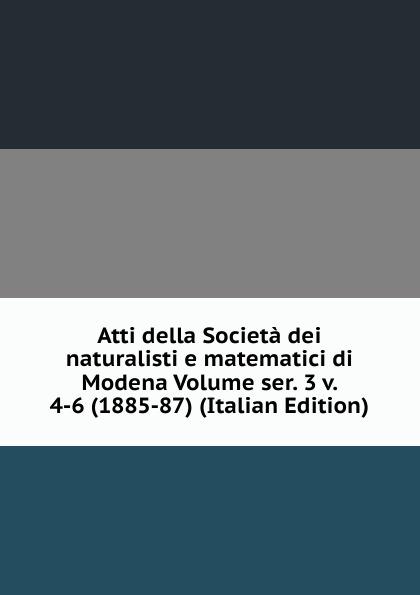 Atti della Societa dei naturalisti e matematici di Modena Volume ser. 3 v. 4-6 (1885-87) (Italian Edition) francesco caracciolo onorata societa e societa onorata