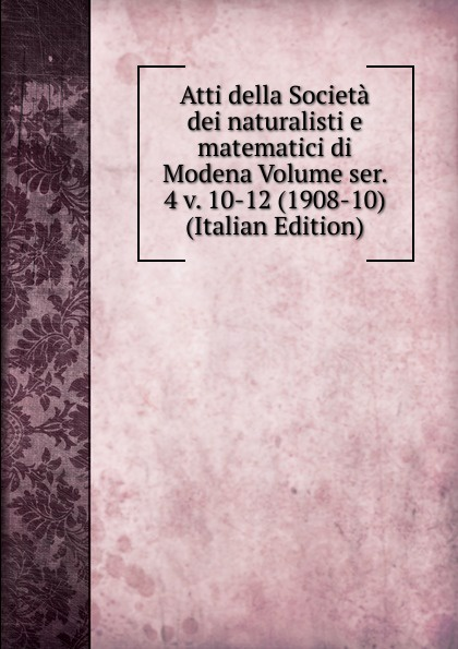 Atti della Societa dei naturalisti e matematici di Modena Volume ser. 4 v. 10-12 (1908-10) (Italian Edition) francesco caracciolo onorata societa e societa onorata