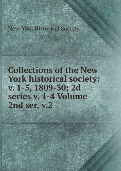Collections of the New York historical society: v. 1-5, 1809-30; 2d series v. 1-4 Volume 2nd ser. v.2 adrian rogers foundations for our faith volume 1 2nd edition romans 1 4