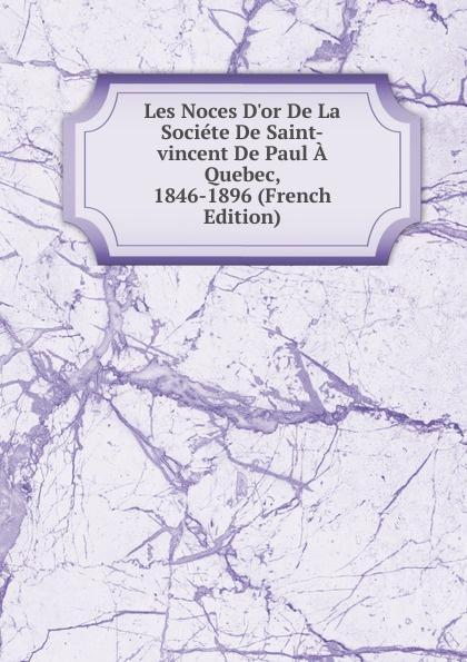 Les Noces D.or De La Societe De Saint-vincent De Paul A Quebec, 1846-1896 (French Edition) pierre georges roy les noms geographiques de la province de quebec french edition
